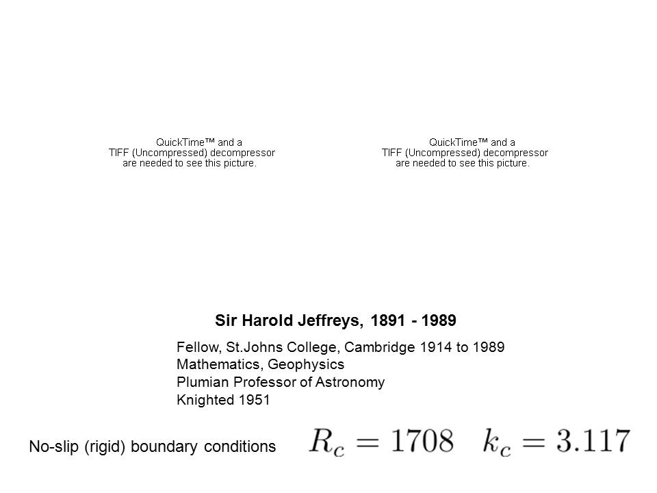 Sir Harold Jeffreys, 1891 - 1989 Fellow, St.Johns College, Cambridge 1914 to 1989 Mathematics, Geophysics Plumian Professor of Astronomy Knighted 1951 No-slip (rigid) boundary conditions