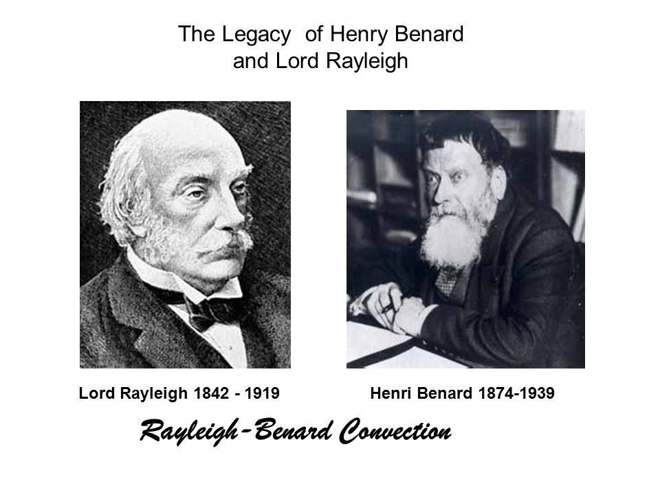 The Legacy of Henry Benard and Lord Rayleigh Henri Benard 1874-1939Lord Rayleigh 1842 - 1919 Rayleigh-Benard Convection