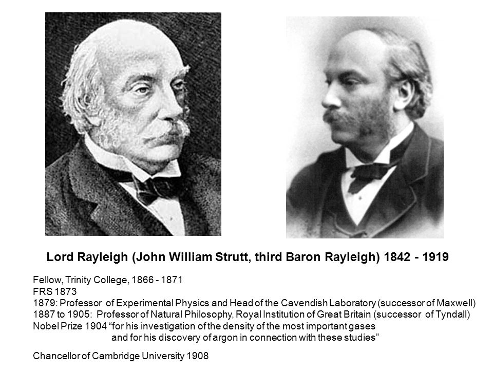 Lord Rayleigh (John William Strutt, third Baron Rayleigh) 1842 - 1919 Fellow, Trinity College, 1866 - 1871 FRS 1873 1879: Professor of Experimental Physics and Head of the Cavendish Laboratory (successor of Maxwell) 1887 to 1905: Professor of Natural Philosophy, Royal Institution of Great Britain (successor of Tyndall) Nobel Prize 1904 for his investigation of the density of the most important gases and for his discovery of argon in connection with these studies Chancellor of Cambridge University 1908