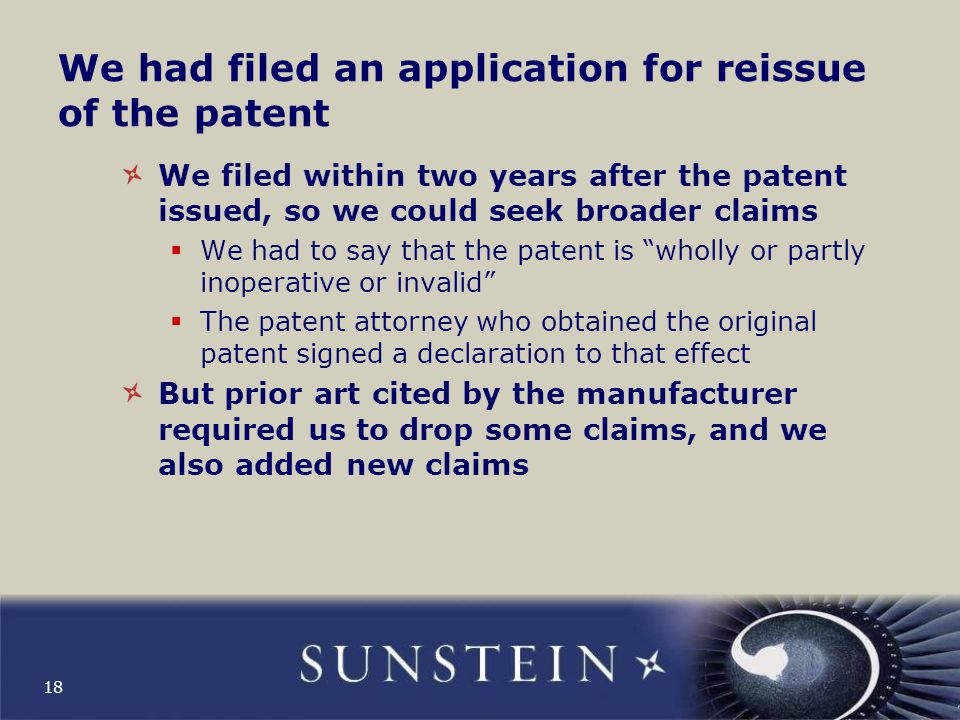 We had filed an application for reissue of the patent We filed within two years after the patent issued, so we could seek broader claims  We had to say that the patent is wholly or partly inoperative or invalid  The patent attorney who obtained the original patent signed a declaration to that effect But prior art cited by the manufacturer required us to drop some claims, and we also added new claims 18