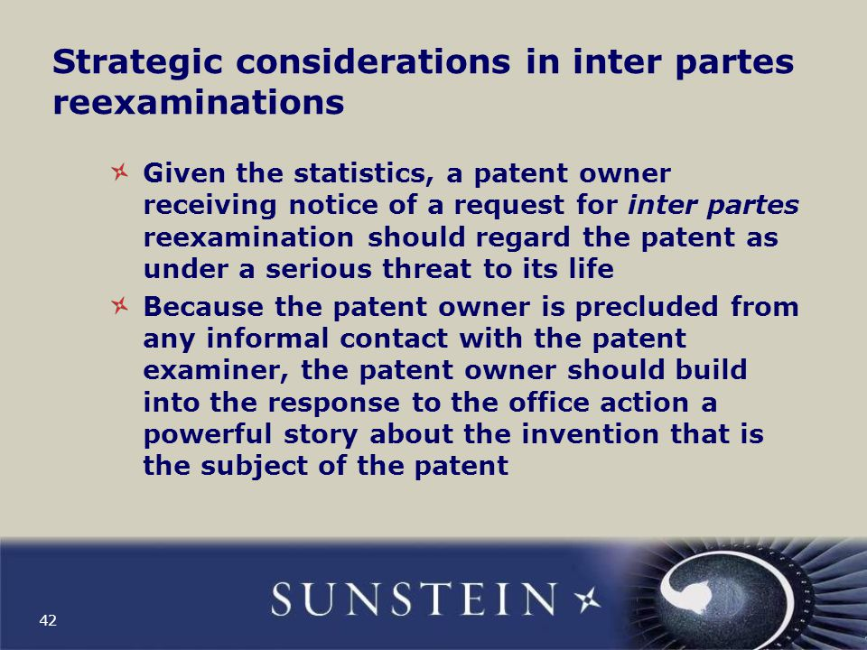 Strategic considerations in inter partes reexaminations Given the statistics, a patent owner receiving notice of a request for inter partes reexamination should regard the patent as under a serious threat to its life Because the patent owner is precluded from any informal contact with the patent examiner, the patent owner should build into the response to the office action a powerful story about the invention that is the subject of the patent 42