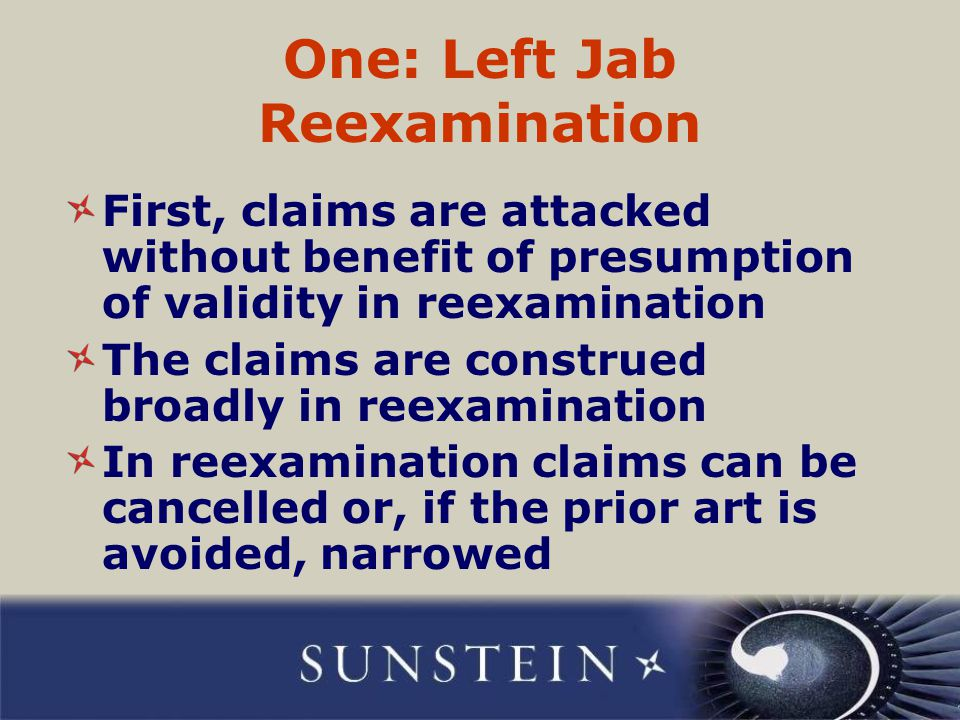 One: Left Jab Reexamination First, claims are attacked without benefit of presumption of validity in reexamination The claims are construed broadly in reexamination In reexamination claims can be cancelled or, if the prior art is avoided, narrowed