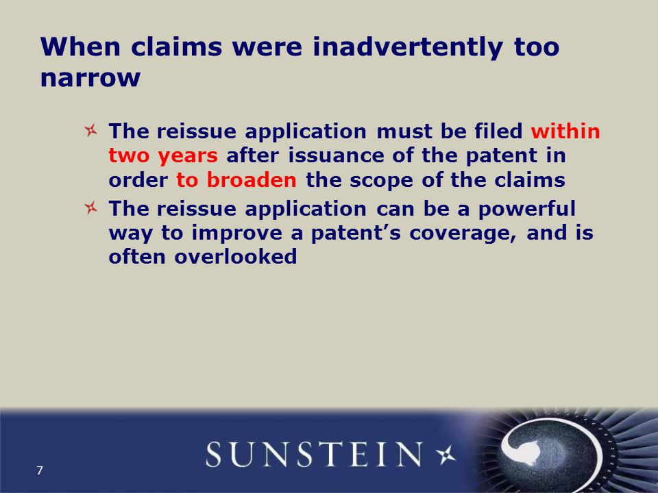 When claims were inadvertently too narrow The reissue application must be filed within two years after issuance of the patent in order to broaden the scope of the claims The reissue application can be a powerful way to improve a patent's coverage, and is often overlooked 7