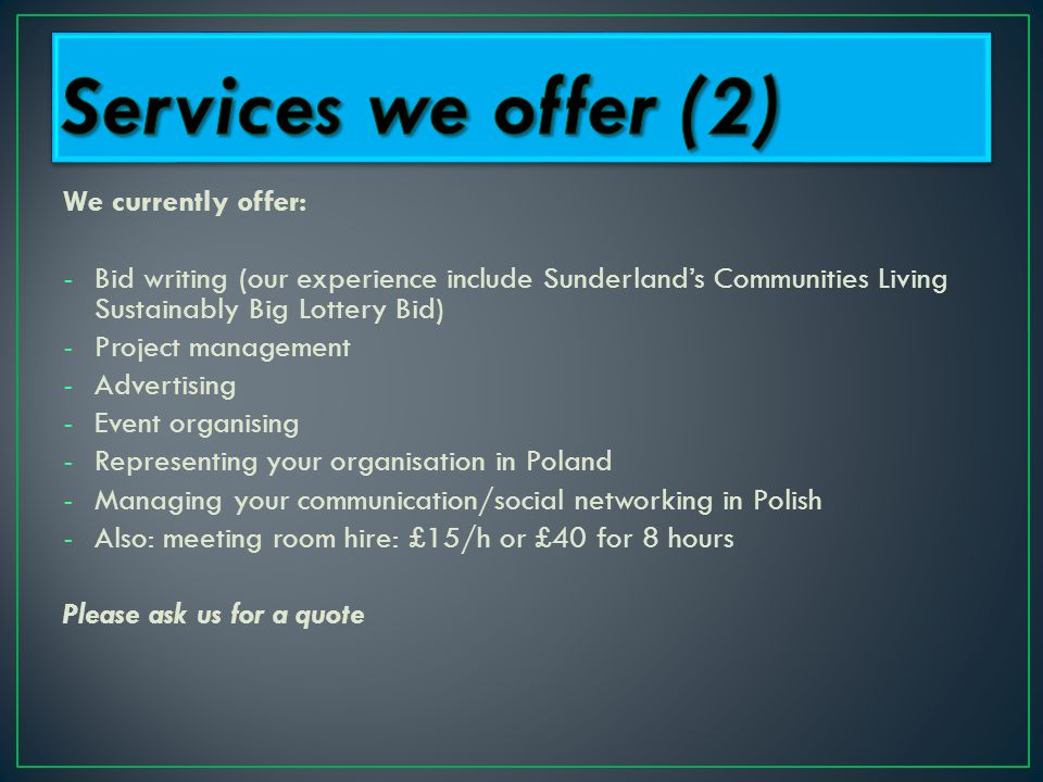 We currently offer: -Bid writing (our experience include Sunderland's Communities Living Sustainably Big Lottery Bid) -Project management -Advertising -Event organising -Representing your organisation in Poland -Managing your communication/social networking in Polish -Also: meeting room hire: £15/h or £40 for 8 hours Please ask us for a quote