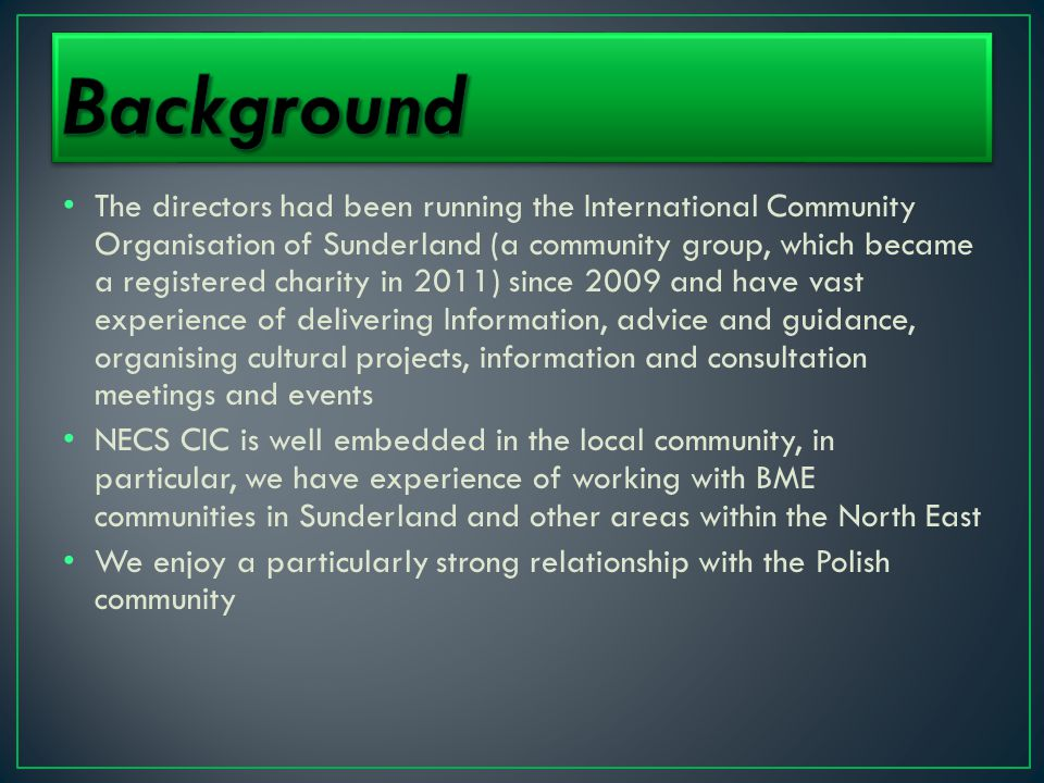 The directors had been running the International Community Organisation of Sunderland (a community group, which became a registered charity in 2011) since 2009 and have vast experience of delivering Information, advice and guidance, organising cultural projects, information and consultation meetings and events NECS CIC is well embedded in the local community, in particular, we have experience of working with BME communities in Sunderland and other areas within the North East We enjoy a particularly strong relationship with the Polish community