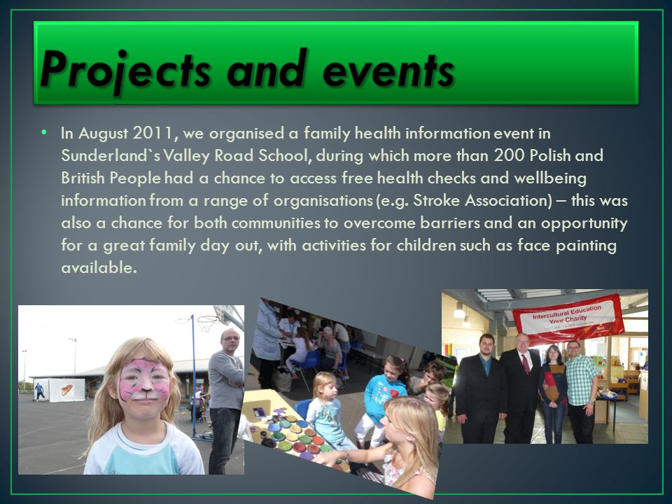 In August 2011, we organised a family health information event in Sunderland`s Valley Road School, during which more than 200 Polish and British People had a chance to access free health checks and wellbeing information from a range of organisations (e.g.