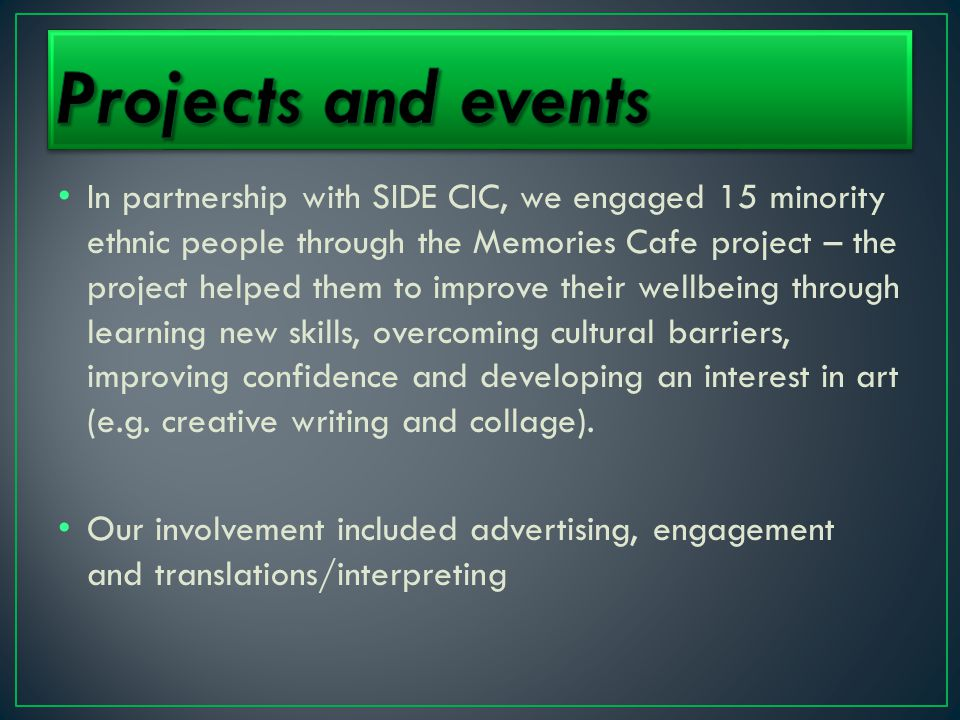 In partnership with SIDE CIC, we engaged 15 minority ethnic people through the Memories Cafe project – the project helped them to improve their wellbeing through learning new skills, overcoming cultural barriers, improving confidence and developing an interest in art (e.g.