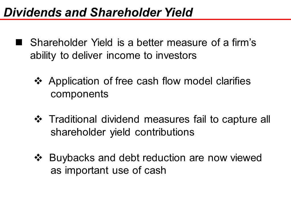 22 Shareholder Yield is a better measure of a firm's ability to deliver income to investors  Application of free cash flow model clarifies components  Traditional dividend measures fail to capture all shareholder yield contributions  Buybacks and debt reduction are now viewed as important use of cash Dividends and Shareholder Yield