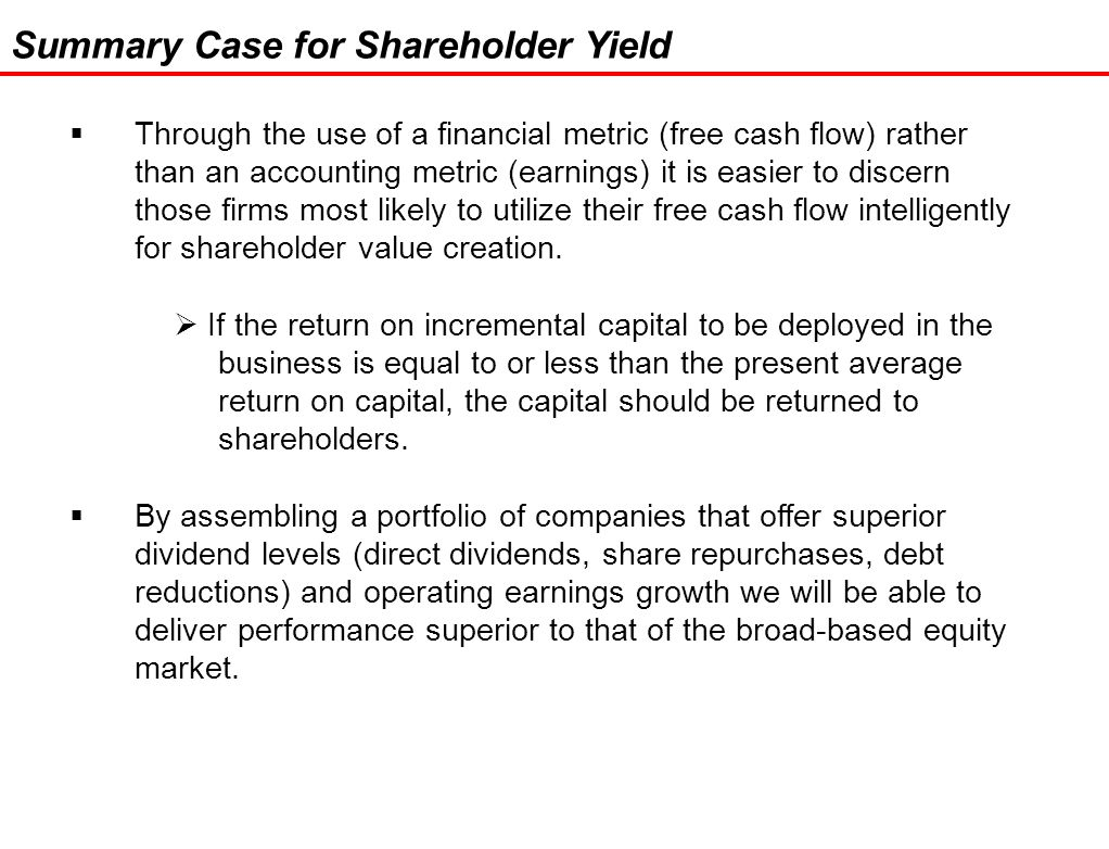 28 Summary Case for Shareholder Yield  Through the use of a financial metric (free cash flow) rather than an accounting metric (earnings) it is easier to discern those firms most likely to utilize their free cash flow intelligently for shareholder value creation.