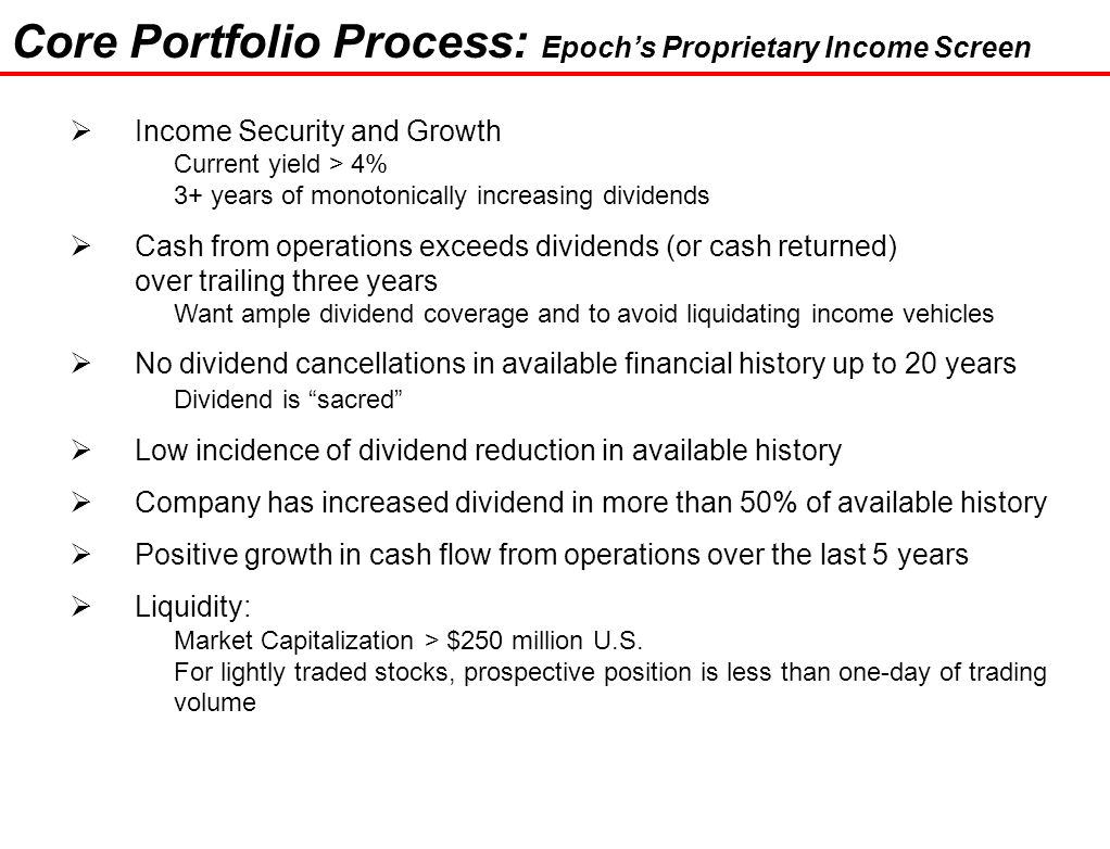 31 Core Portfolio Process: Epoch's Proprietary Income Screen  Income Security and Growth Current yield > 4% 3+ years of monotonically increasing dividends  Cash from operations exceeds dividends (or cash returned) over trailing three years Want ample dividend coverage and to avoid liquidating income vehicles  No dividend cancellations in available financial history up to 20 years Dividend is sacred  Low incidence of dividend reduction in available history  Company has increased dividend in more than 50% of available history  Positive growth in cash flow from operations over the last 5 years  Liquidity: Market Capitalization > $250 million U.S.