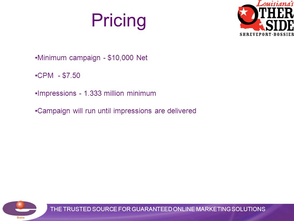 THE TRUSTED SOURCE FOR GUARANTEED ONLINE MARKETING SOLUTIONS Pricing Minimum campaign - $10,000 Net CPM - $7.50 Impressions - 1.333 million minimum Campaign will run until impressions are delivered