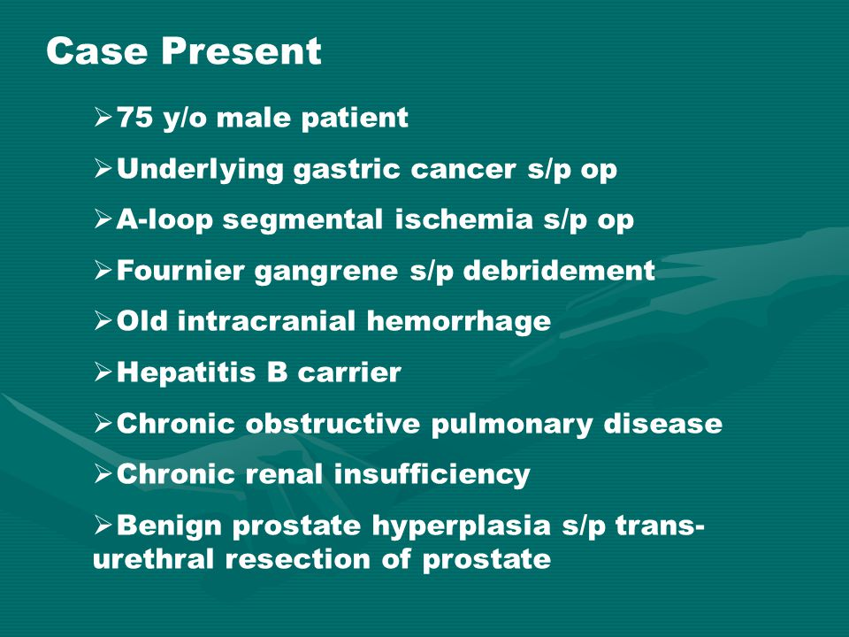 Case Present  75 y/o male patient  Underlying gastric cancer s/p op  A-loop segmental ischemia s/p op  Fournier gangrene s/p debridement  Old int