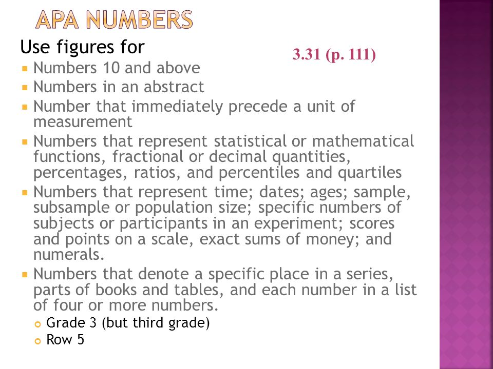 Use figures for  Numbers 10 and above  Numbers in an abstract  Number that immediately precede a unit of measurement  Numbers that represent statistical or mathematical functions, fractional or decimal quantities, percentages, ratios, and percentiles and quartiles  Numbers that represent time; dates; ages; sample, subsample or population size; specific numbers of subjects or participants in an experiment; scores and points on a scale, exact sums of money; and numerals.