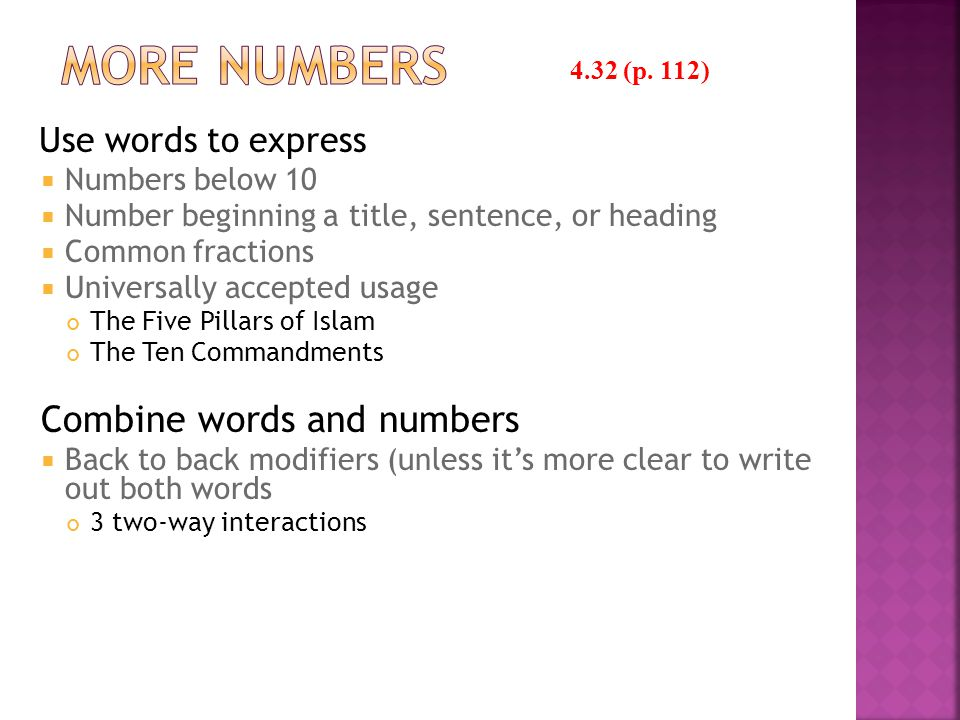 Use words to express  Numbers below 10  Number beginning a title, sentence, or heading  Common fractions  Universally accepted usage The Five Pillars of Islam The Ten Commandments Combine words and numbers  Back to back modifiers (unless it's more clear to write out both words 3 two-way interactions 4.32 (p.