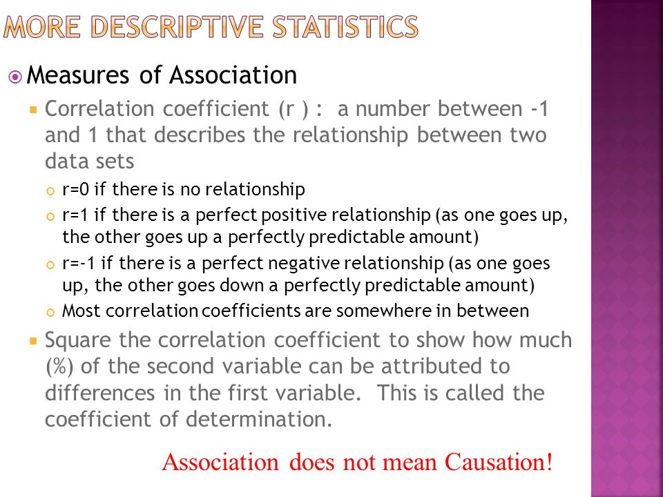  Measures of Association  Correlation coefficient (r ) : a number between -1 and 1 that describes the relationship between two data sets r=0 if there is no relationship r=1 if there is a perfect positive relationship (as one goes up, the other goes up a perfectly predictable amount) r=-1 if there is a perfect negative relationship (as one goes up, the other goes down a perfectly predictable amount) Most correlation coefficients are somewhere in between  Square the correlation coefficient to show how much (%) of the second variable can be attributed to differences in the first variable.