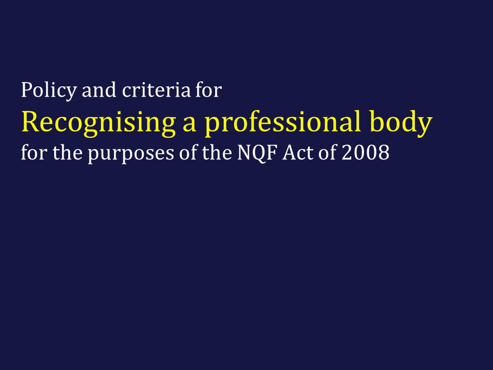 Policy and criteria for Recognising a professional body for the purposes of the NQF Act of 2008
