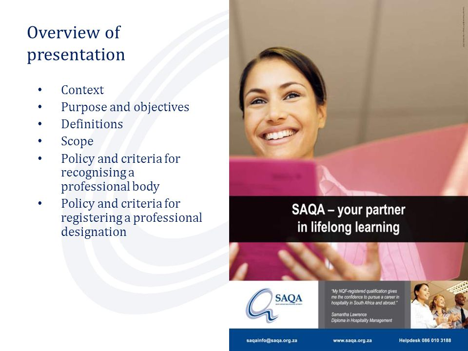 Criteria RECOGNITION OF PROFESSIONAL BODIES Protect the interest and the professional status of its members Protect members Protects the public interest in relation to services provided by practitioners and associated risks Protects public Show evidence of inherent social responsibility, working in public interest and advancing the objectives of the NQF Advance the NQF objectives Represent, and where applicable, also regulate, a recognised community of expert practice Represent community of expert practice Develop, award and revoke designations in terms of its own rules, legislation and/or international conventions Monitor designations Manage the revocation of designations, as well as disciplinary matters, appeals and complaints in a transparent manner Manage professional designations Applies peer judgment in decision making Peer judgment