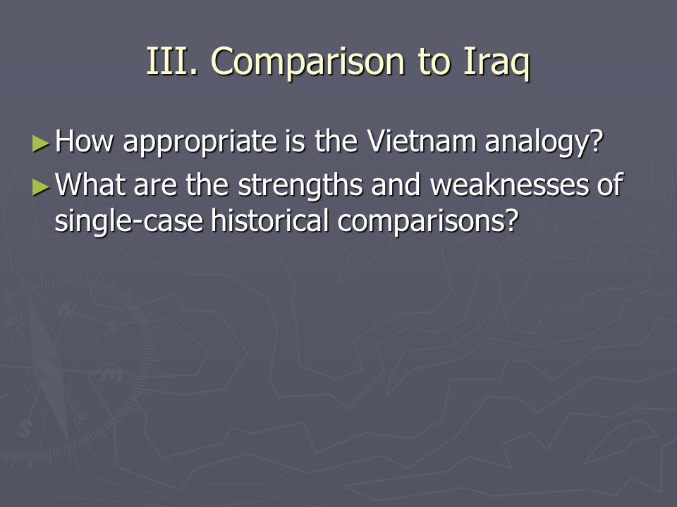 III. Comparison to Iraq ► How appropriate is the Vietnam analogy.