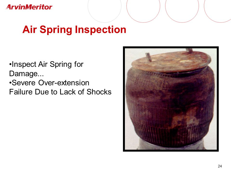 24 Air Spring Inspection Inspect Air Spring for Damage... Severe Over-extension Failure Due to Lack of Shocks