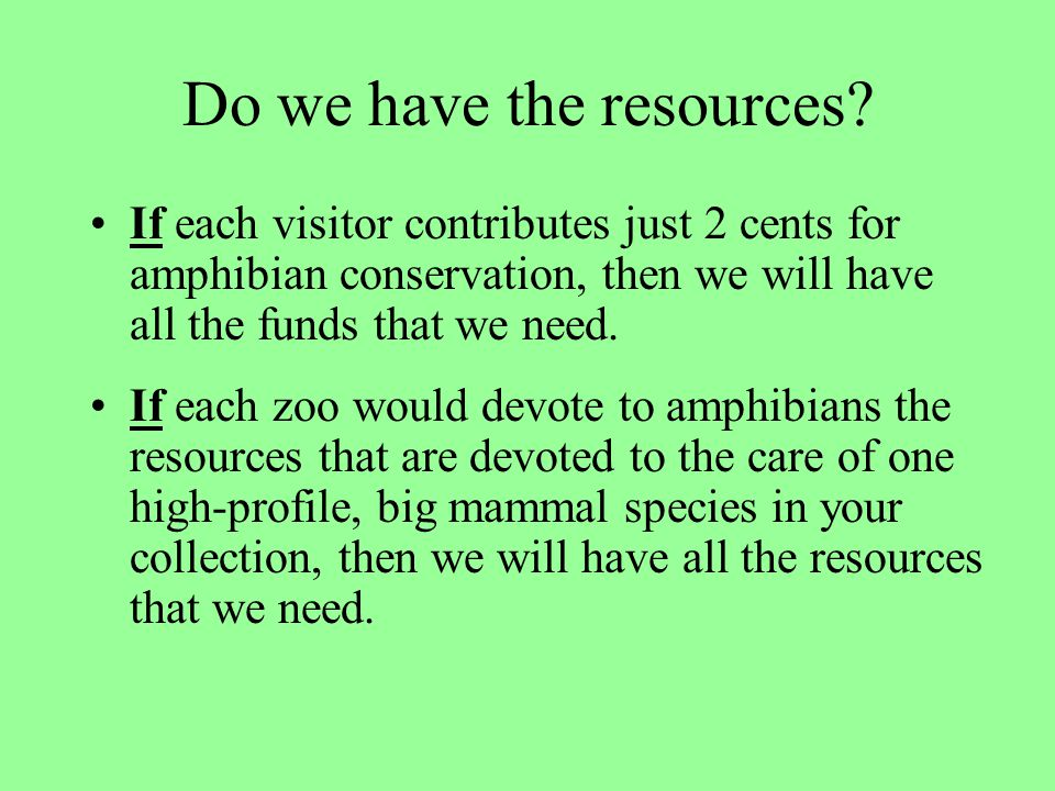 Do we have the resources? If each visitor contributes just 2 cents for amphibian conservation, then we will have all the funds that we need. If each z