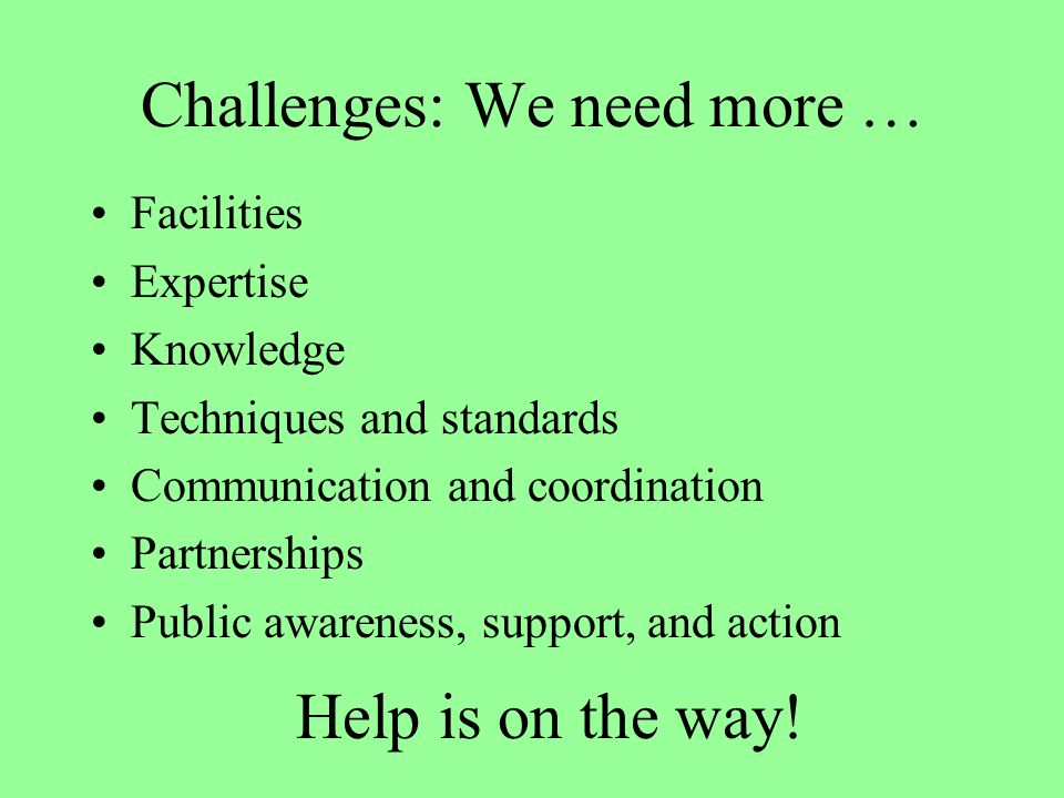 Challenges: We need more … Facilities Expertise Knowledge Techniques and standards Communication and coordination Partnerships Public awareness, suppo