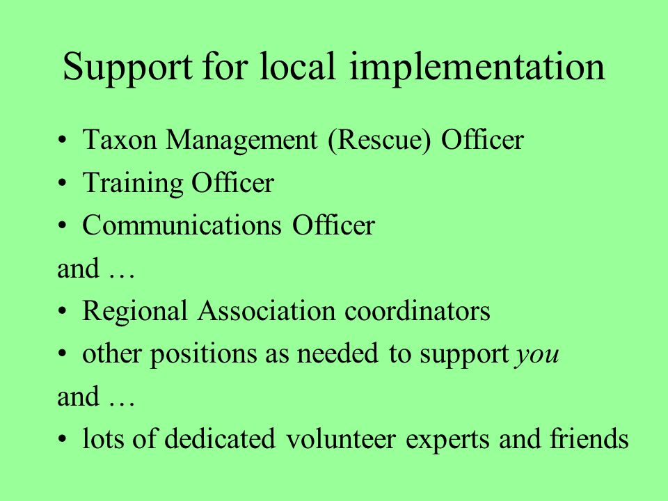 Support for local implementation Taxon Management (Rescue) Officer Training Officer Communications Officer and … Regional Association coordinators other positions as needed to support you and … lots of dedicated volunteer experts and friends