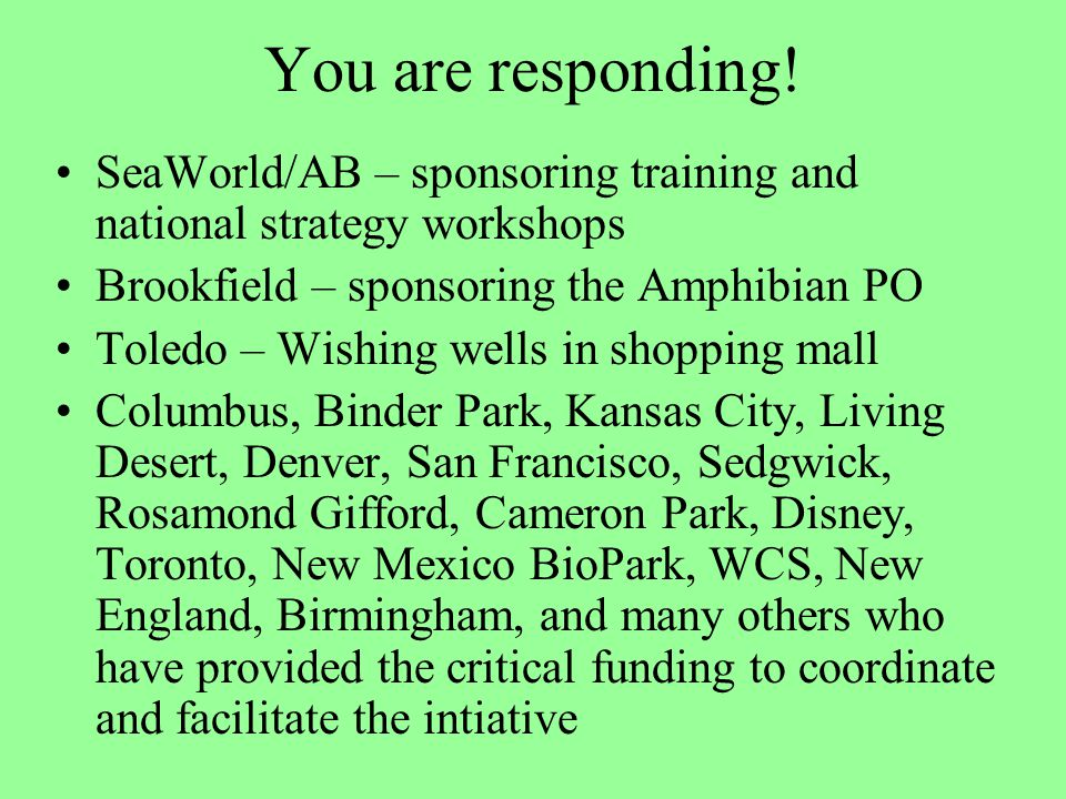 You are responding! SeaWorld/AB – sponsoring training and national strategy workshops Brookfield – sponsoring the Amphibian PO Toledo – Wishing wells
