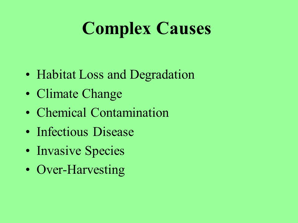 Habitat Loss and Degradation Climate Change Chemical Contamination Infectious Disease Invasive Species Over-Harvesting Complex Causes
