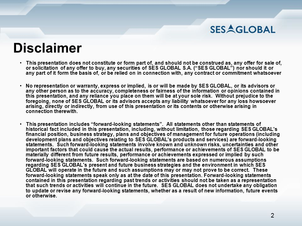 2 Disclaimer This presentation does not constitute or form part of, and should not be construed as, any offer for sale of, or solicitation of any offer to buy, any securities of SES GLOBAL S.A.