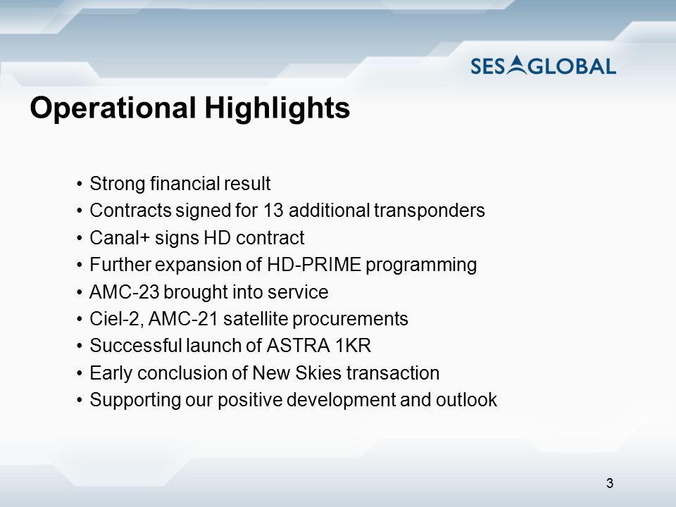 3 Operational Highlights Strong financial result Contracts signed for 13 additional transponders Canal+ signs HD contract Further expansion of HD-PRIME programming AMC-23 brought into service Ciel-2, AMC-21 satellite procurements Successful launch of ASTRA 1KR Early conclusion of New Skies transaction Supporting our positive development and outlook