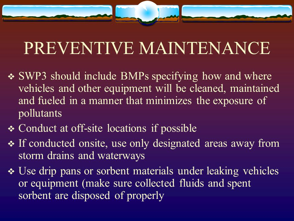 PREVENTIVE MAINTENANCE  SWP3 should include BMPs specifying how and where vehicles and other equipment will be cleaned, maintained and fueled in a ma