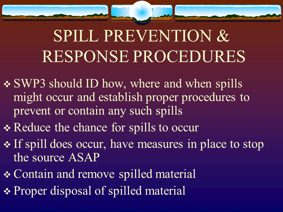 SPILL PREVENTION & RESPONSE PROCEDURES  SWP3 should ID how, where and when spills might occur and establish proper procedures to prevent or contain any such spills  Reduce the chance for spills to occur  If spill does occur, have measures in place to stop the source ASAP  Contain and remove spilled material  Proper disposal of spilled material
