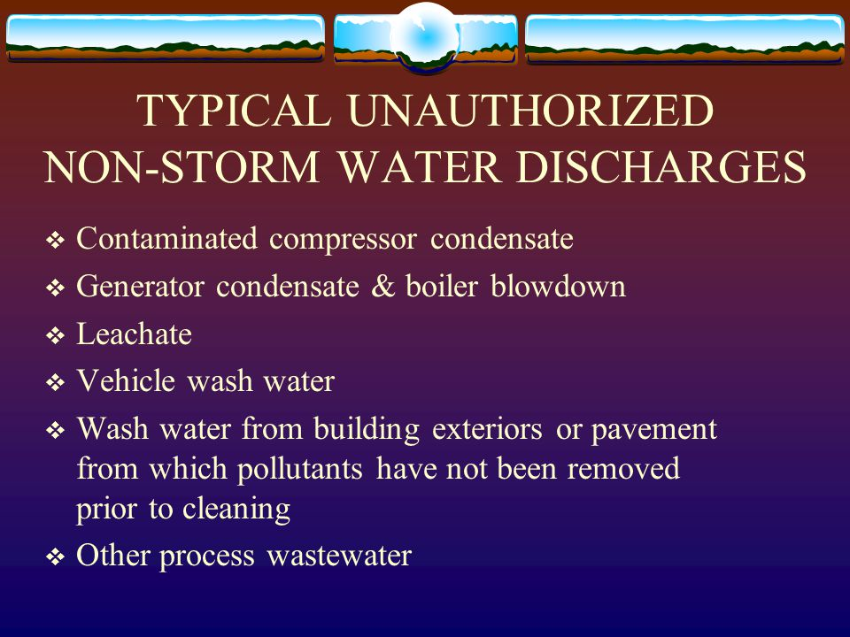 TYPICAL UNAUTHORIZED NON-STORM WATER DISCHARGES  Contaminated compressor condensate  Generator condensate & boiler blowdown  Leachate  Vehicle wash water  Wash water from building exteriors or pavement from which pollutants have not been removed prior to cleaning  Other process wastewater
