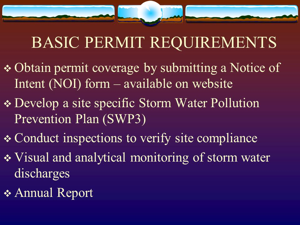 BASIC PERMIT REQUIREMENTS  Obtain permit coverage by submitting a Notice of Intent (NOI) form – available on website  Develop a site specific Storm