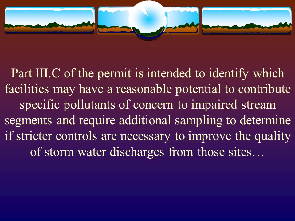 Part III.C of the permit is intended to identify which facilities may have a reasonable potential to contribute specific pollutants of concern to impaired stream segments and require additional sampling to determine if stricter controls are necessary to improve the quality of storm water discharges from those sites…
