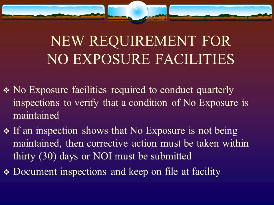NEW REQUIREMENT FOR NO EXPOSURE FACILITIES  No Exposure facilities required to conduct quarterly inspections to verify that a condition of No Exposure is maintained  If an inspection shows that No Exposure is not being maintained, then corrective action must be taken within thirty (30) days or NOI must be submitted  Document inspections and keep on file at facility