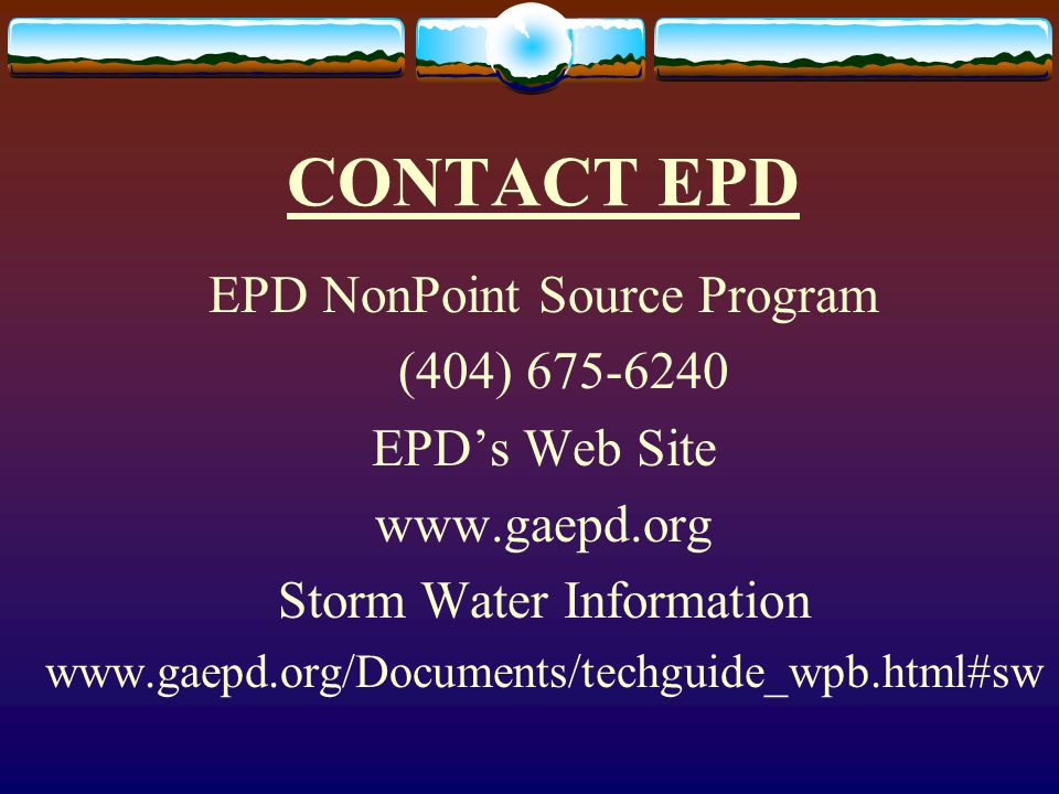 CONTACT EPD EPD NonPoint Source Program (404) 675-6240 EPD's Web Site www.gaepd.org Storm Water Information www.gaepd.org/Documents/techguide_wpb.html#sw