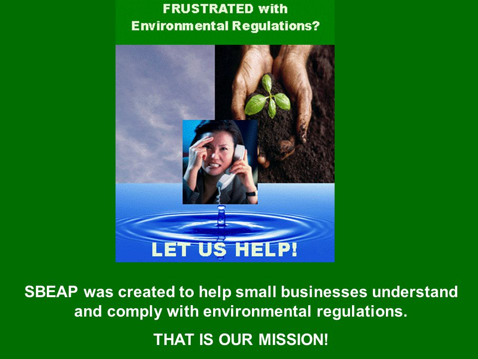 SBEAP was created to help small businesses understand and comply with environmental regulations. THAT IS OUR MISSION!