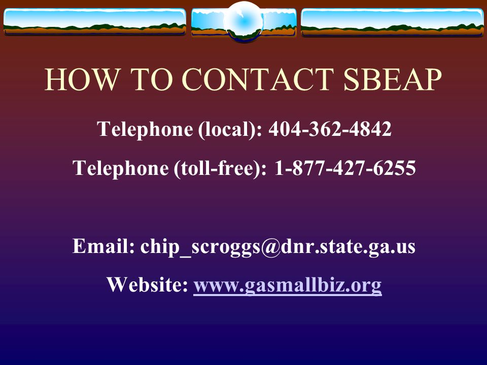 HOW TO CONTACT SBEAP Telephone (local): 404-362-4842 Telephone (toll-free): 1-877-427-6255 Email: chip_scroggs@dnr.state.ga.us Website: www.gasmallbiz