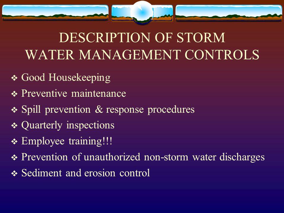 DESCRIPTION OF STORM WATER MANAGEMENT CONTROLS  Good Housekeeping  Preventive maintenance  Spill prevention & response procedures  Quarterly inspe