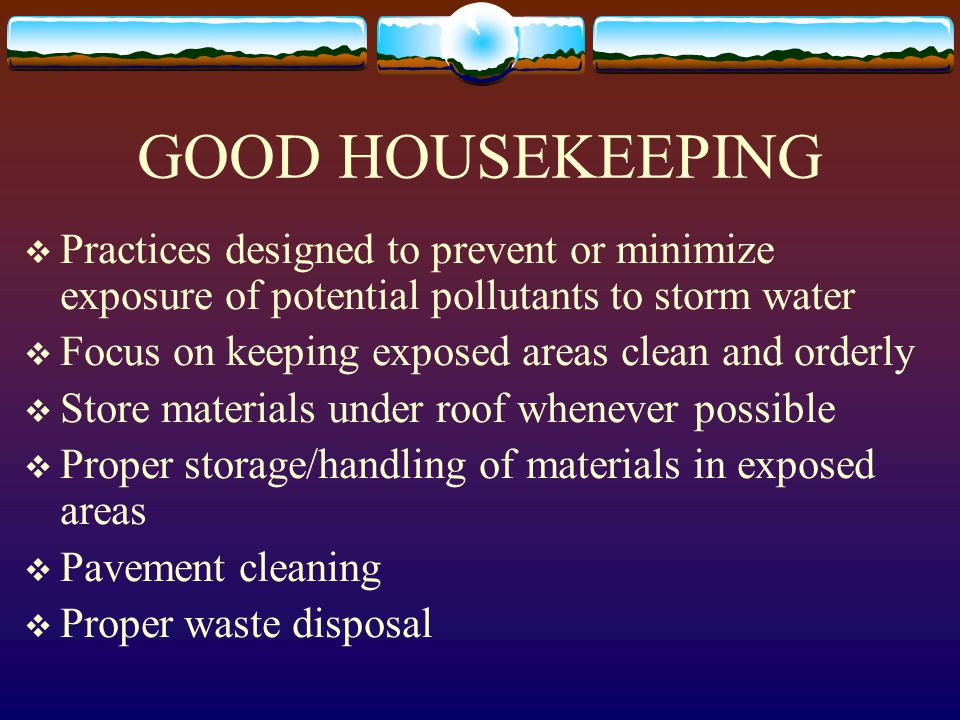 GOOD HOUSEKEEPING  Practices designed to prevent or minimize exposure of potential pollutants to storm water  Focus on keeping exposed areas clean a