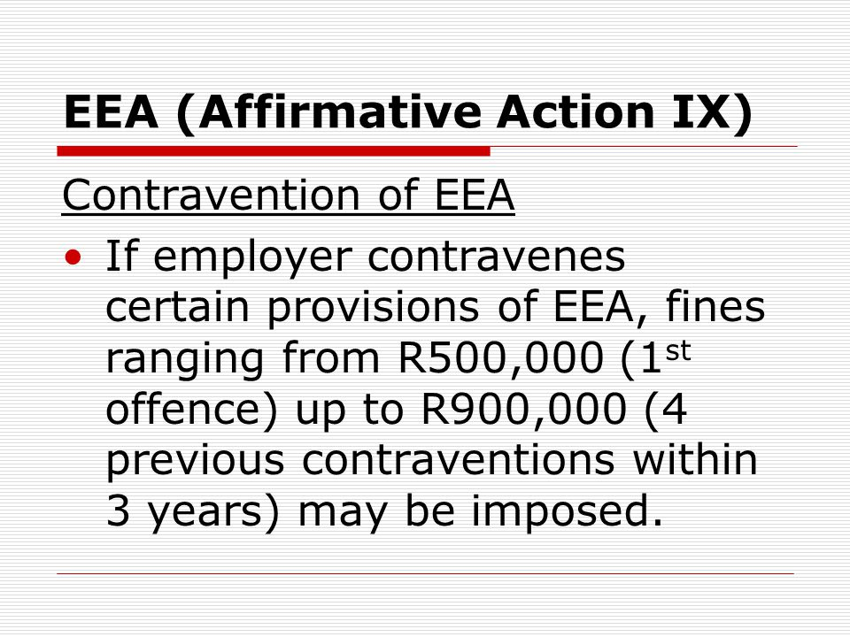 EEA (Affirmative Action IX) Contravention of EEA If employer contravenes certain provisions of EEA, fines ranging from R500,000 (1 st offence) up to R900,000 (4 previous contraventions within 3 years) may be imposed.