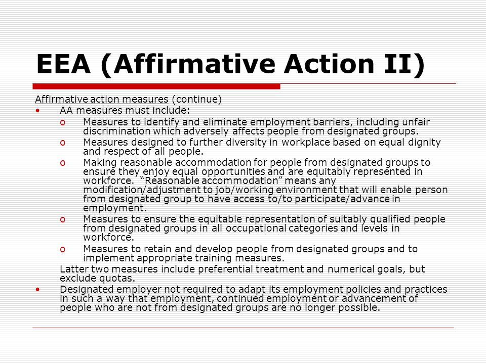 EEA (Affirmative Action II) Affirmative action measures (continue) AA measures must include: oMeasures to identify and eliminate employment barriers, including unfair discrimination which adversely affects people from designated groups.