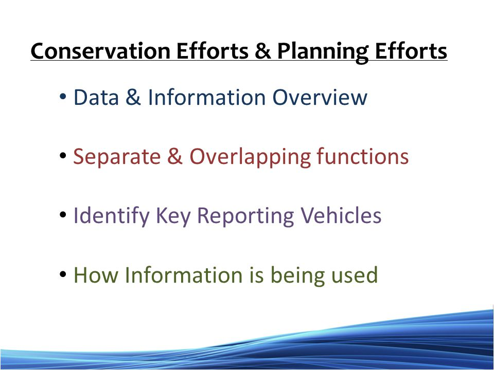 Data & Information Overview Separate & Overlapping functions Identify Key Reporting Vehicles How Information is being used Conservation Efforts & Planning Efforts