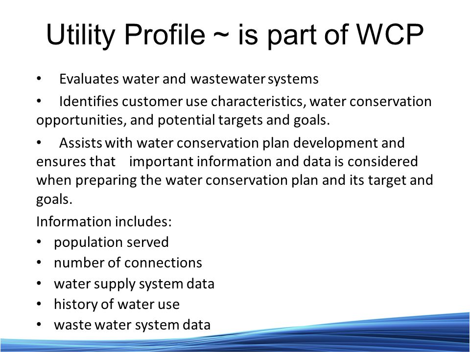 Utility Profile ~ is part of WCP Evaluates water and wastewater systems Identifies customer use characteristics, water conservation opportunities, and potential targets and goals.