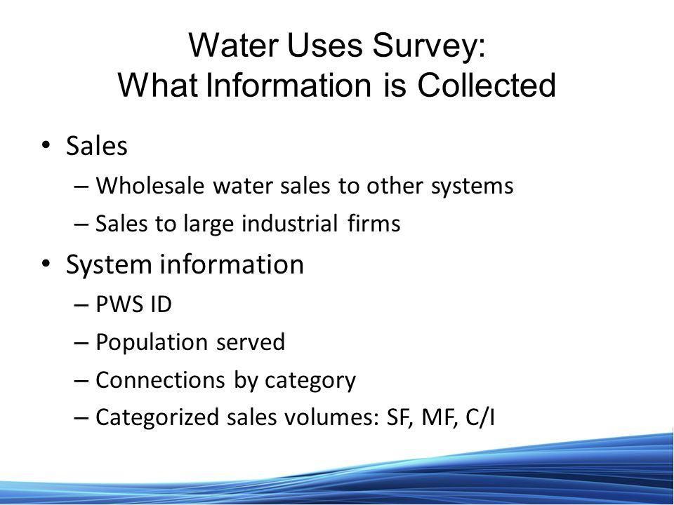 Water Uses Survey: What Information is Collected Sales – Wholesale water sales to other systems – Sales to large industrial firms System information – PWS ID – Population served – Connections by category – Categorized sales volumes: SF, MF, C/I