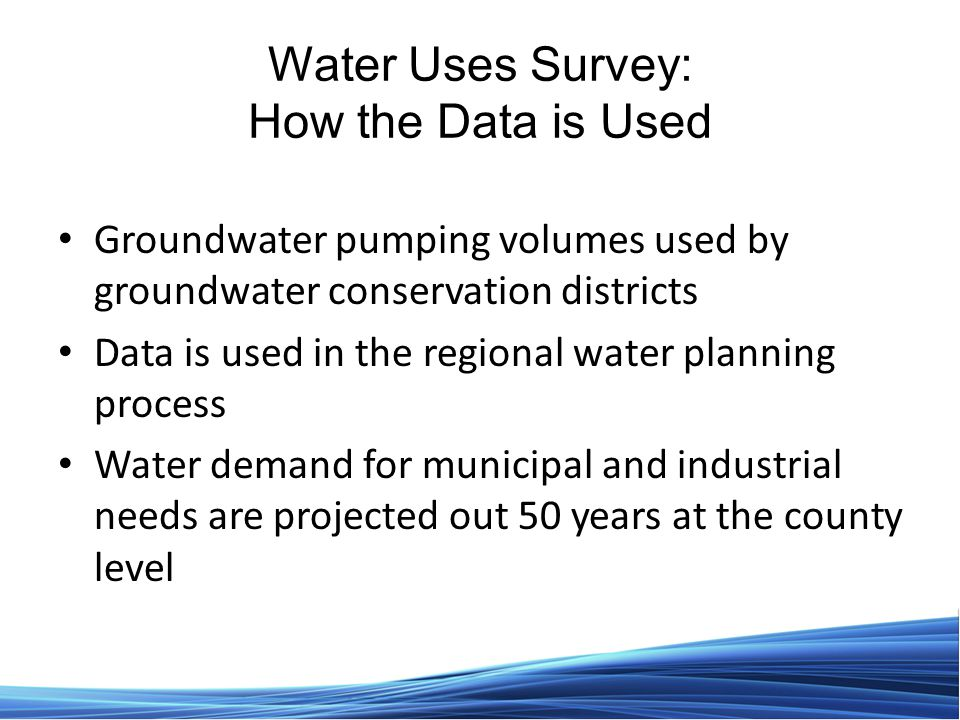 Water Uses Survey: How the Data is Used Groundwater pumping volumes used by groundwater conservation districts Data is used in the regional water planning process Water demand for municipal and industrial needs are projected out 50 years at the county level