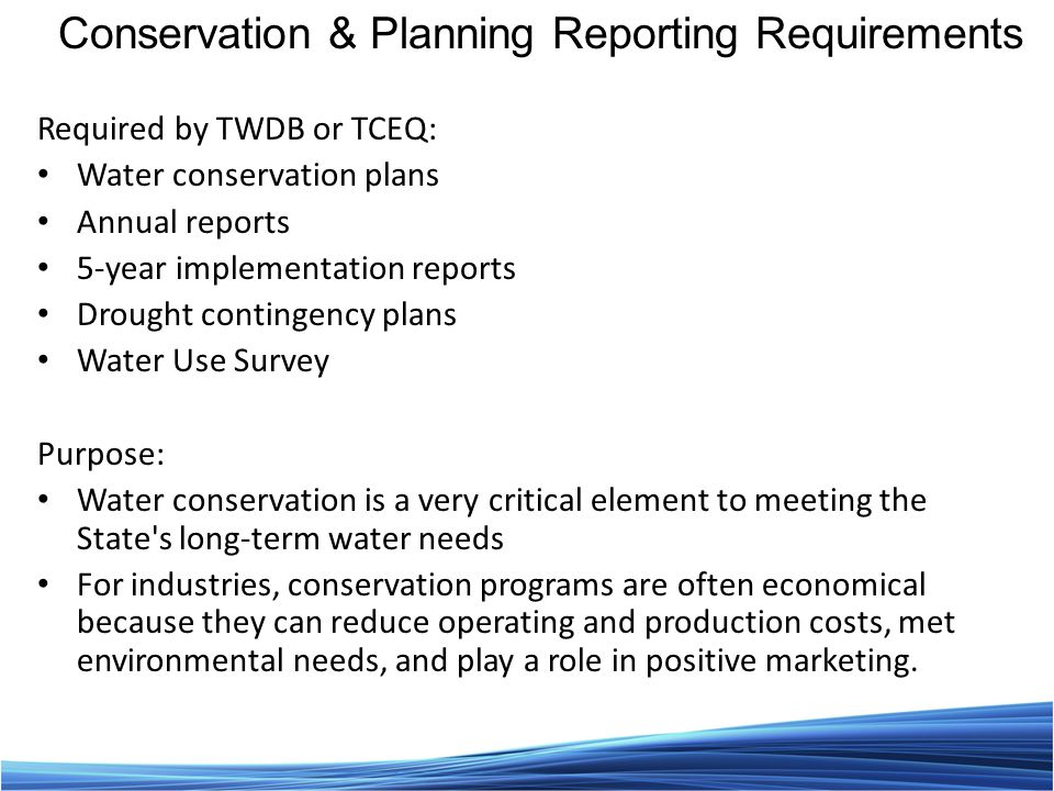 Required by TWDB or TCEQ: Water conservation plans Annual reports 5-year implementation reports Drought contingency plans Water Use Survey Purpose: Water conservation is a very critical element to meeting the State s long-term water needs For industries, conservation programs are often economical because they can reduce operating and production costs, met environmental needs, and play a role in positive marketing.