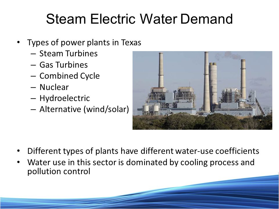 Steam Electric Water Demand Types of power plants in Texas – Steam Turbines – Gas Turbines – Combined Cycle – Nuclear – Hydroelectric – Alternative (wind/solar) Different types of plants have different water-use coefficients Water use in this sector is dominated by cooling process and pollution control
