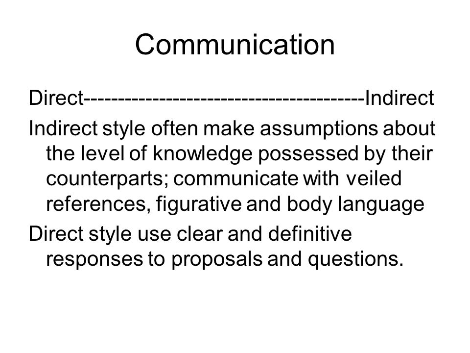 Communication Direct-----------------------------------------Indirect Indirect style often make assumptions about the level of knowledge possessed by
